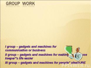 GROUP WORK I group – gadgets and machines for communication or businessII group