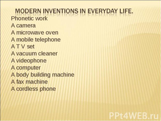 Modern inventions in everyday life. Phonetic workA camera A microwave ovenA mobile telephoneA T V setA vacuum cleanerA videophoneA computerA body building machineA fax machineA cordless phone