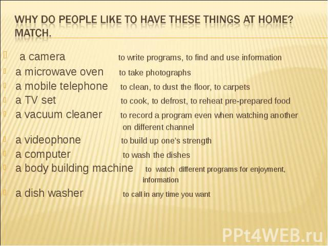 Why do people like to have these things at home?Match. a camera to write programs, to find and use information a microwave oven to take photographs a mobile telephone to clean, to dust the floor, to carpets a TV set to cook, to defrost, to reheat pr…