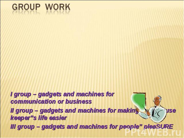 "GROUP WORK I group – gadgets and machines for communication or businessII group – gadgets and machines for making house keeper""s life easierIII group – gadgets and machines for people"" pleaSURE"