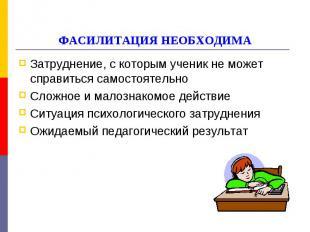 ФАСИЛИТАЦИЯ НЕОБХОДИМА Затруднение, с которым ученик не может справиться самосто