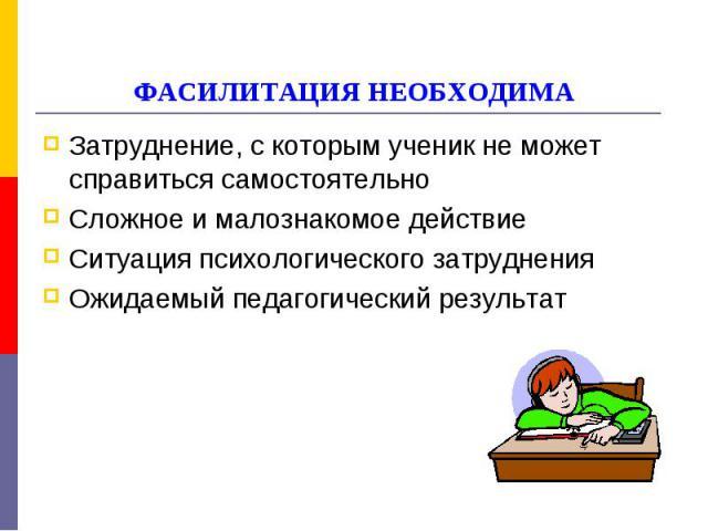 ФАСИЛИТАЦИЯ НЕОБХОДИМА Затруднение, с которым ученик не может справиться самостоятельноСложное и малознакомое действиеСитуация психологического затрудненияОжидаемый педагогический результат