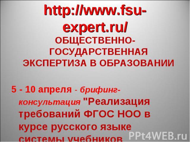 http://www.fsu-expert.ru/ ОБЩЕСТВЕННО-ГОСУДАРСТВЕННАЯ ЭКСПЕРТИЗА В ОБРАЗОВАНИИ5 - 10 апреля - брифинг-консультация