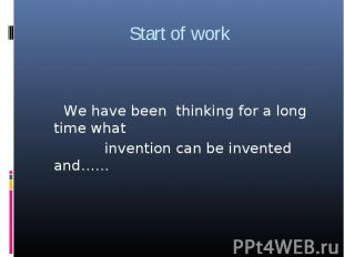 Start of work We have been thinking for a long time what invention can be invent