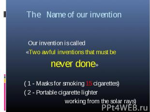 The Name of our invention Our invention is called «Two awful inventions that mus