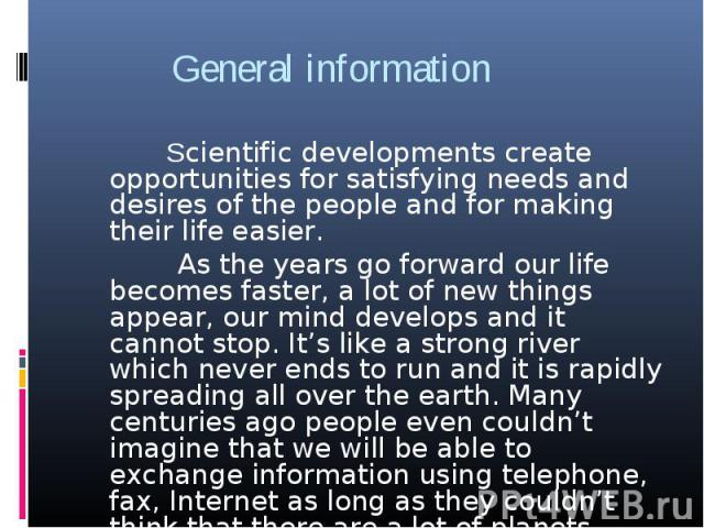 General information Scientific developments create opportunities for satisfying needs and desires of the people and for making their life easier. As the years go forward our life becomes faster, a lot of new things appear, our mind develops and it c…