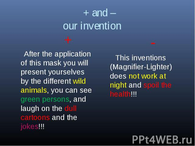 + and – our invention + After the application of this mask you will present yourselves by the different wild animals, you can see green persons, and laugh on the dull cartoons and the jokes!!! - This inventions (Magnifier-Lighter) does not work at n…