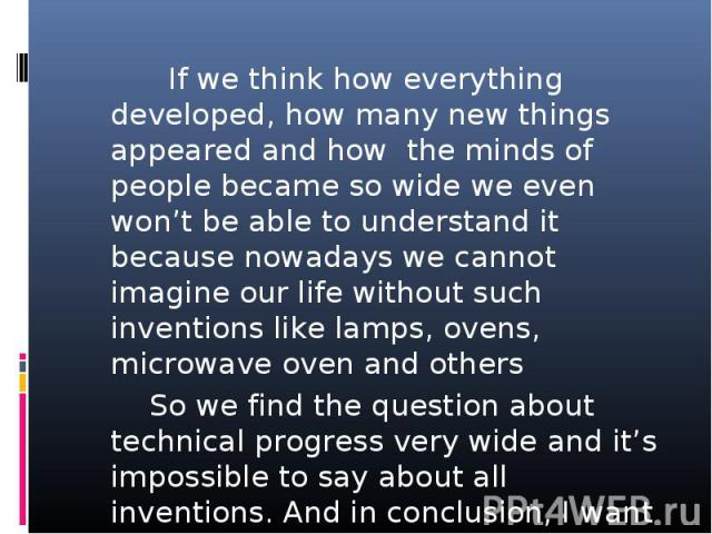 If we think how everything developed, how many new things appeared and how the minds of people became so wide we even won't be able to understand it because nowadays we cannot imagine our life without such inventions like lamps, ovens, microwave ove…