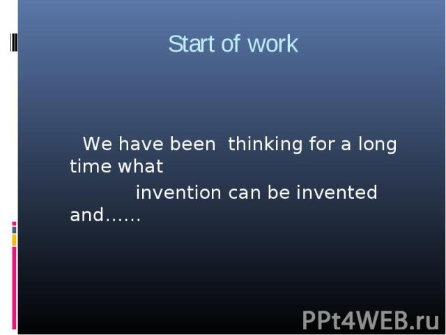Start of work We have been thinking for a long time what invention can be invented and……