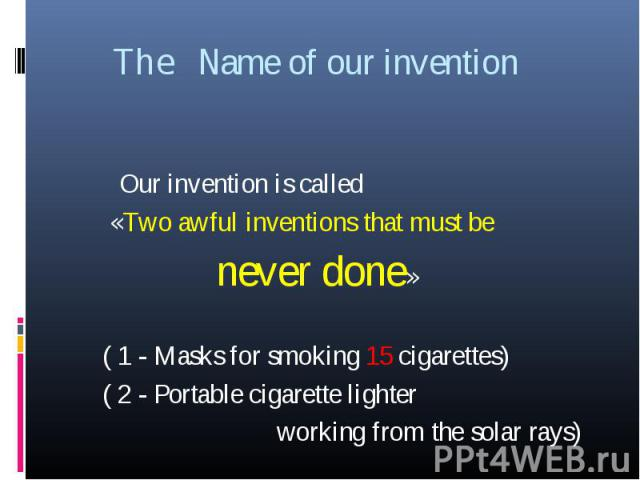 The Name of our invention Our invention is called «Two awful inventions that must be never done» ( 1 - Masks for smoking 15 cigarettes) ( 2 - Portable cigarette lighter working from the solar rays)