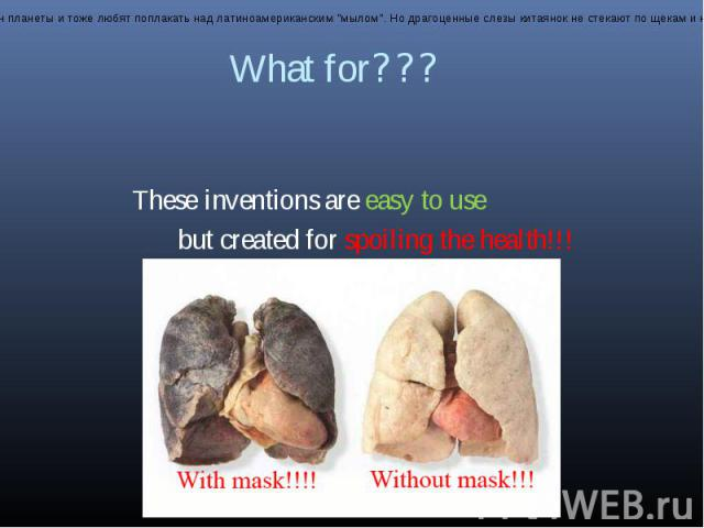 What for??? These inventions are easy to use but created for spoiling the health!!!