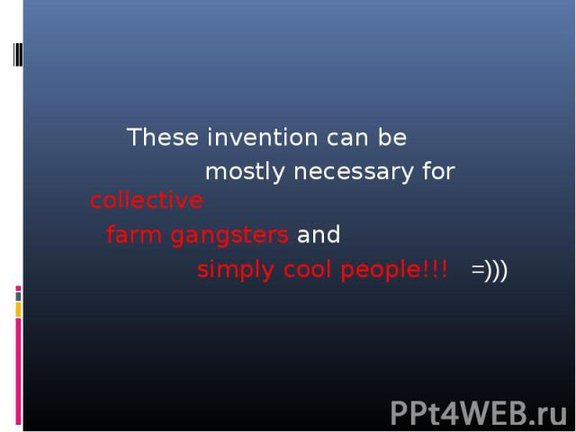 These invention can be mostly necessary for collective farm gangsters and simply cool people!!! =)))