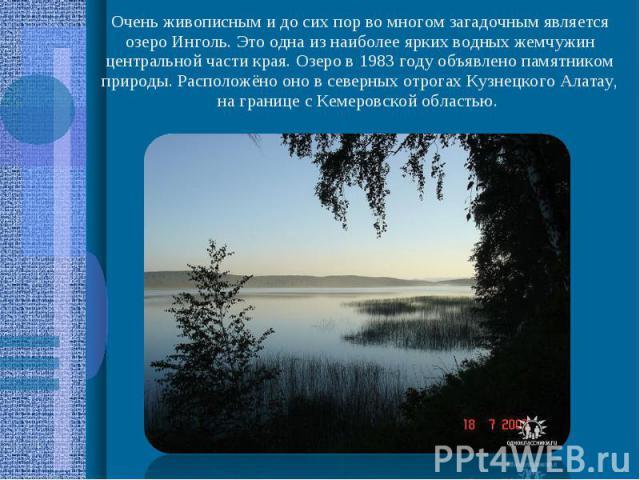 Очень живописным и до сих пор во многом загадочным является озеро Инголь. Это одна из наиболее ярких водных жемчужин центральной части края. Озеро в 1983 году объявлено памятником природы. Расположёно оно в северных отрогах Кузнецкого Алатау, на гра…