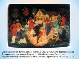 Союз художников Палеха возник в 1932. В 1935 артель была преобразована в Товарищ