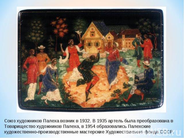 Союз художников Палеха возник в 1932. В 1935 артель была преобразована в Товарищество художников Палеха, в 1954 образовались Палехские художественно-производственные мастерские Художественного фонда СССР.