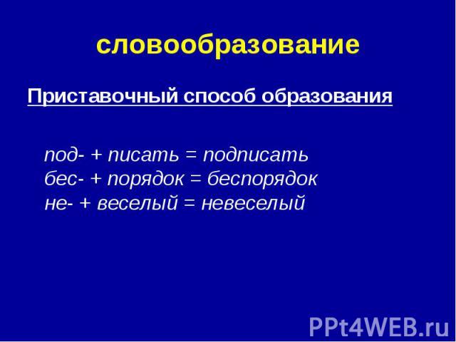 словообразование Приставочный способ образования под- + писать = подписать бес- + порядок = беспорядок не- + веселый = невеселый
