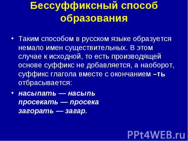 Бессуффиксный способ образования Таким способом в русском языке образуется немало имен существительных. В этом случае к исходной, то есть производящей основе суффикс не добавляется, а наоборот, суффикс глагола вместе с окончанием –ть отбрасывается:н…