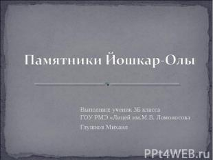 Памятники Йошкар-Олы Выполнил: ученик 3Б классаГОУ РМЭ «Лицей им.М.В. Ломоносова