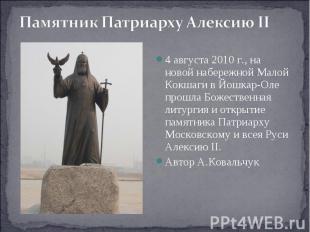 Памятник Патриарху Алексию II 4августа 2010 г., на новой набережной Малой Кокша