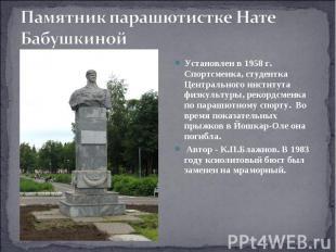 Памятник парашютистке Нате Бабушкиной Установлен в 1958 г. Спортсменка, студентк