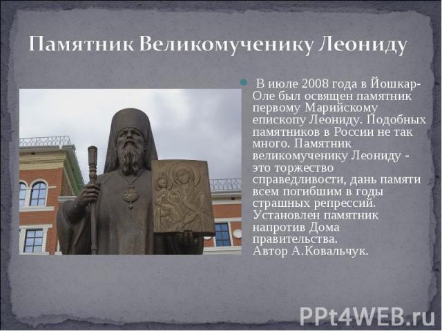 Памятник Великомученику Леониду В июле 2008 года в Йошкар-Оле был освящен памятник первому Марийскому епископу Леониду. Подобных памятников в России не так много. Памятник великомученику Леониду - это торжество справедливости, дань памяти всем погиб…