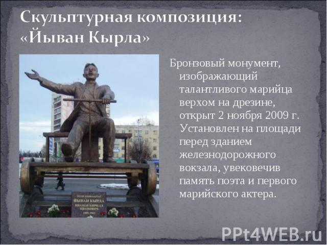 Скульптурная композиция: «Йыван Кырла» Бронзовый монумент, изображающий талантливого марийца верхом на дрезине, открыт 2 ноября 2009 г. Установлен на площади перед зданием железнодорожного вокзала, увековечив память поэта и первого марийского актера.