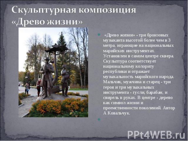 Скульптурная композиция «Древо жизни» «Древо жизни» - три бронзовых музыканта высотой более чем в 3 метра, играющие на национальных марийских инструментах. Установлен в самом центре сквера. Скульптура соответствует национальному колориту республики…