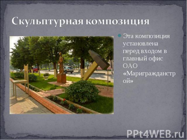 Скульптурная композиция Эта композиция установлена перед входом в главный офис ОАО «Маригражданстрой»