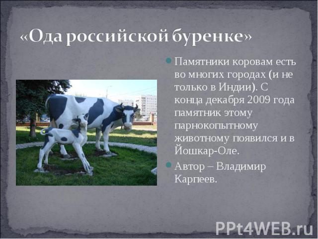 «Ода российской буренке» Памятники коровам есть во многих городах (и не только в Индии). С конца декабря 2009 года памятник этому парнокопытному животному появился и в Йошкар-Оле.Автор – Владимир Карпеев.