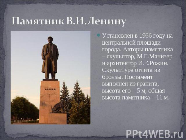 Памятник В.И.Ленину Установлен в 1966 году на центральной площади города. Авторы памятника – скульптор, М.Г.Манизер и архитектор И.Е.Рожин. Скульптура отлита из бронзы. Постамент выполнен из гранита, высота его – 5 м, общая высота памятника – 11 м.