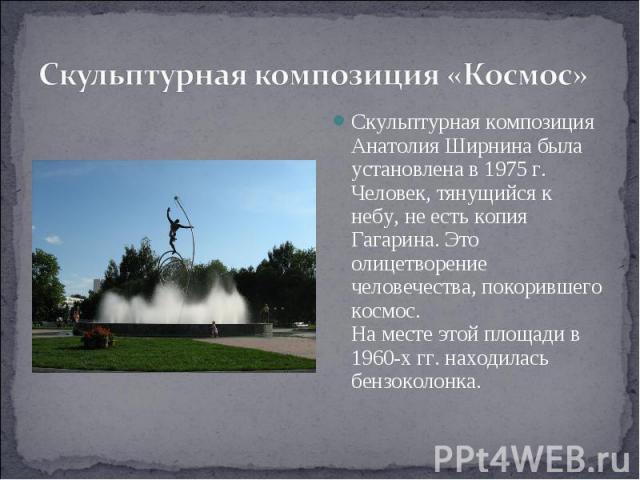 Скульптурная композиция «Космос» Скульптурная композиция Анатолия Ширнина была установлена в 1975 г. Человек, тянущийся к небу, не есть копия Гагарина. Это олицетворение человечества, покорившего космос.На месте этой площади в 1960-х гг. находилась …