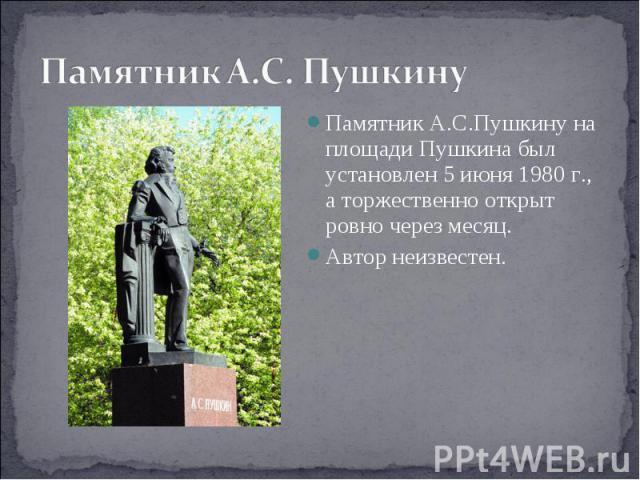 Памятник А.С. Пушкину Памятник А.С.Пушкину на площади Пушкина был установлен 5 июня 1980 г., а торжественно открыт ровно через месяц.Автор неизвестен.