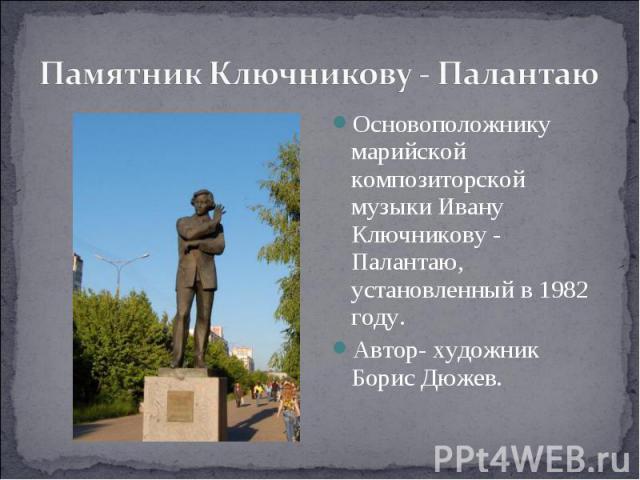 Памятник Ключникову - Палантаю Основоположнику марийской композиторской музыки Ивану Ключникову - Палантаю, установленный в 1982 году.Автор- художник Борис Дюжев.