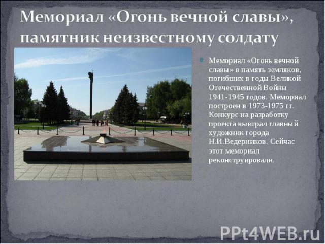 Мемориал «Огонь вечной славы»,памятник неизвестному солдату Мемориал «Огонь вечной славы» в память земляков, погибших в годы Великой Отечественной Войны 1941-1945 годов. Мемориал построен в 1973-1975 гг. Конкурс на разработку проекта выиграл главный…
