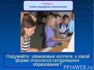 4 вопрос. Новая парадигма образования Подумайте, уважаемые коллеги, к какой форм