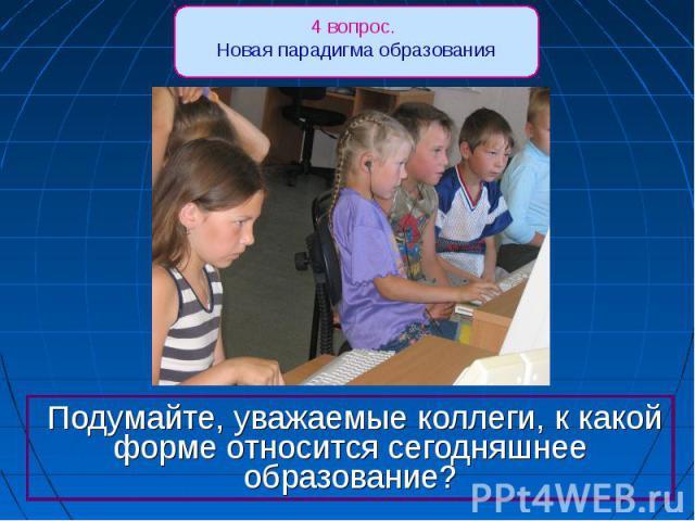 4 вопрос. Новая парадигма образования Подумайте, уважаемые коллеги, к какой форме относится сегодняшнее образование?