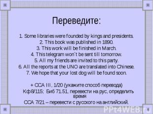 Переведите: 1. Some libraries were founded by kings and presidents.2. This book