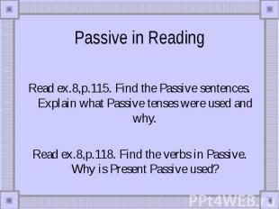 Passive in Reading Read ex.8,p.115. Find the Passive sentences. Explain what Pas