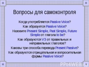 Вопросы для самоконтроля Когда употребляется Passive Voice?Как образуется Passiv