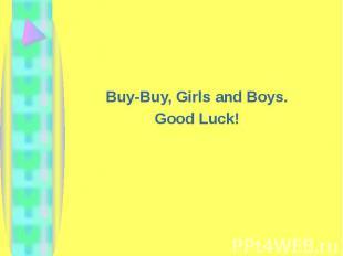 Buy-Buy, Girls and Boys.Good Luck!