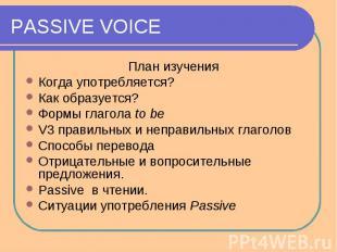 PASSIVE VOICE План изученияКогда употребляется?Как образуется?Формы глагола to b