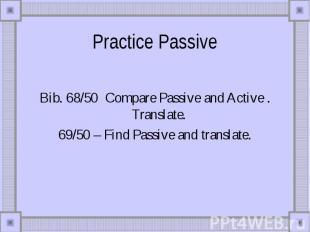 Practice Passive Bib. 68/50 Compare Passive and Active . Translate. 69/50 – Find