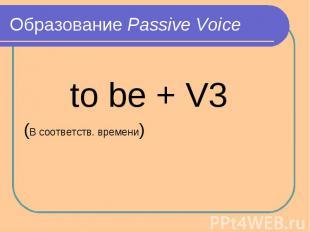 Образование Passive Voice to be + V3(В соответств. времени)