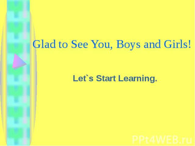 Glad to See You, Boys and Girls! Let`s Start Learning.