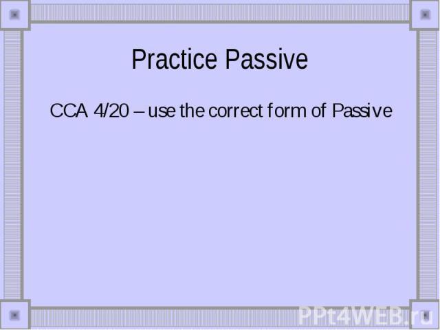 Practice Passive CCA 4/20 – use the correct form of Passive