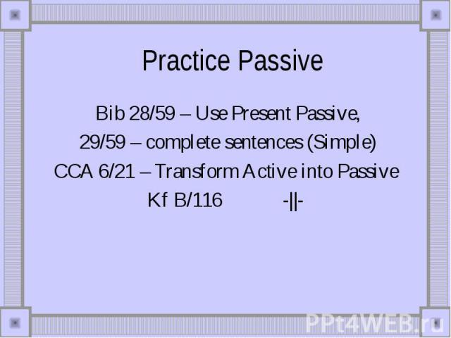 Practice Passive Bib 28/59 – Use Present Passive, 29/59 – complete sentences (Simple)CCA 6/21 – Transform Active into PassiveKf B/116 -||-