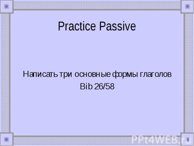 Practice Passive Написать три основные формы глаголовBib 26/58
