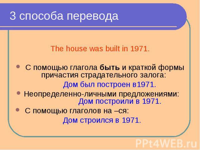 3 способа перевода The house was built in 1971. С помощью глагола быть и краткой формы причастия страдательного залога: Дом был построен в1971.Неопределенно-личными предложениями: Дом построили в 1971. С помощью глаголов на –ся: Дом строился в 1971.