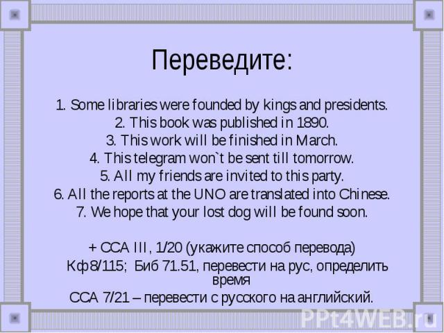 Переведите: 1. Some libraries were founded by kings and presidents.2. This book was published in 1890.3. This work will be finished in March.4. This telegram won`t be sent till tomorrow.5. All my friends are invited to this party.6. All the reports …