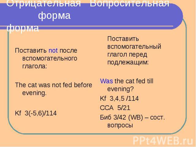 Отрицательная Вопросительная форма форма Поставить not после вспомогательного глагола:The cat was not fed before evening.Kf 3(-5,6)/114 Поставить вспомогательный глагол перед подлежащим:Was the cat fed till evening?Kf 3,4,5 /114 ССА 5/21 Биб 3/42 (W…